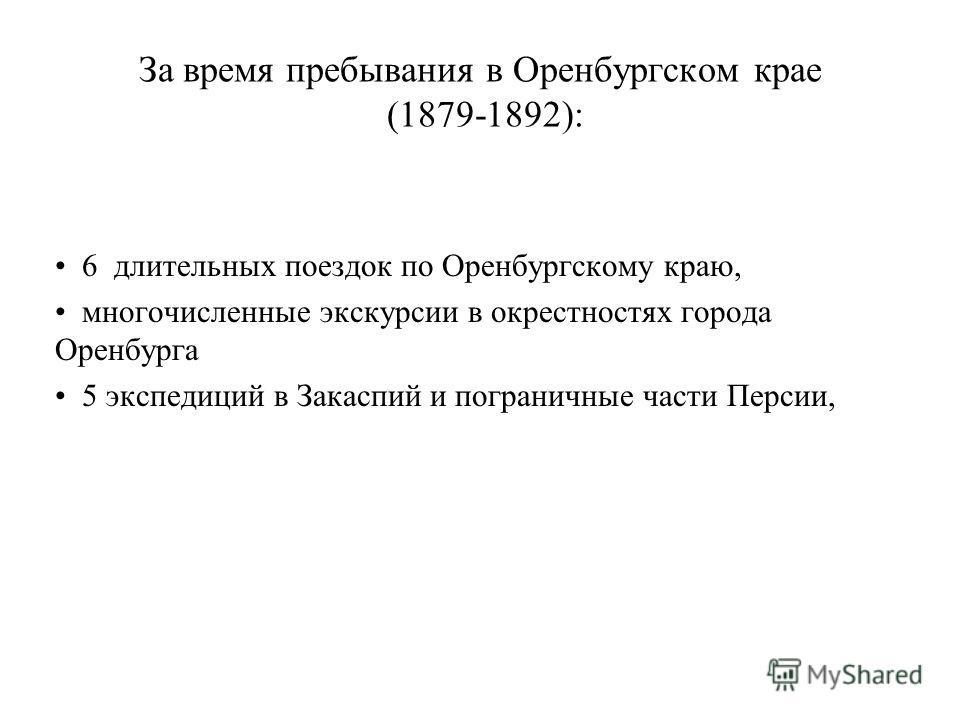 За время пребывания в Оренбургском крае (1879-1892): 6 длительных поездок по Оренбургскому краю, многочисленные экскурсии в окрестностях города Оренбурга 5 экспедиций в Закаспий и пограничные части Персии,
