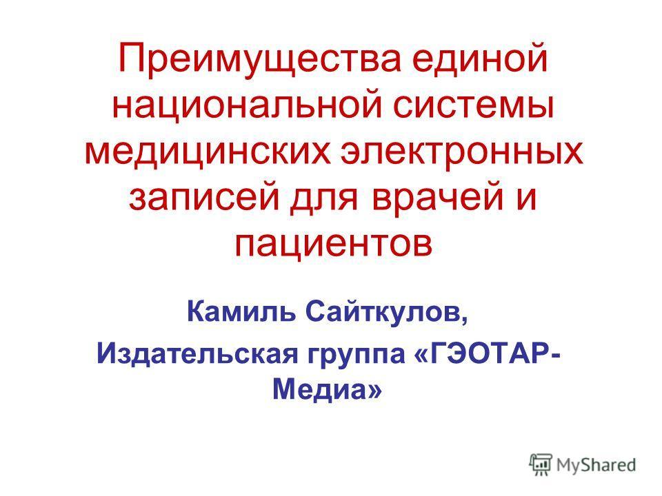 Преимущества единой национальной системы медицинских электронных записей для врачей и пациентов Камиль Сайткулов, Издательская группа «ГЭОТАР- Медиа»
