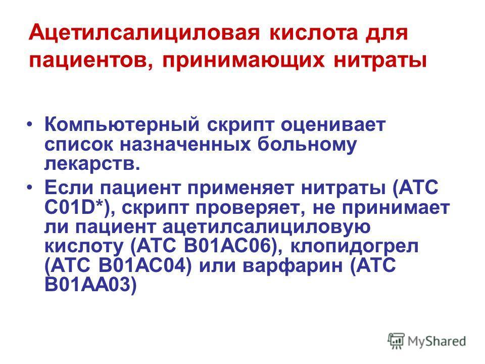 Ацетилсалициловая кислота для пациентов, принимающих нитраты Компьютерный скрипт оценивает список назначенных больному лекарств. Если пациент применяет нитраты (ATC C01D*), скрипт проверяет, не принимает ли пациент ацетилсалициловую кислоту (ATC B01A