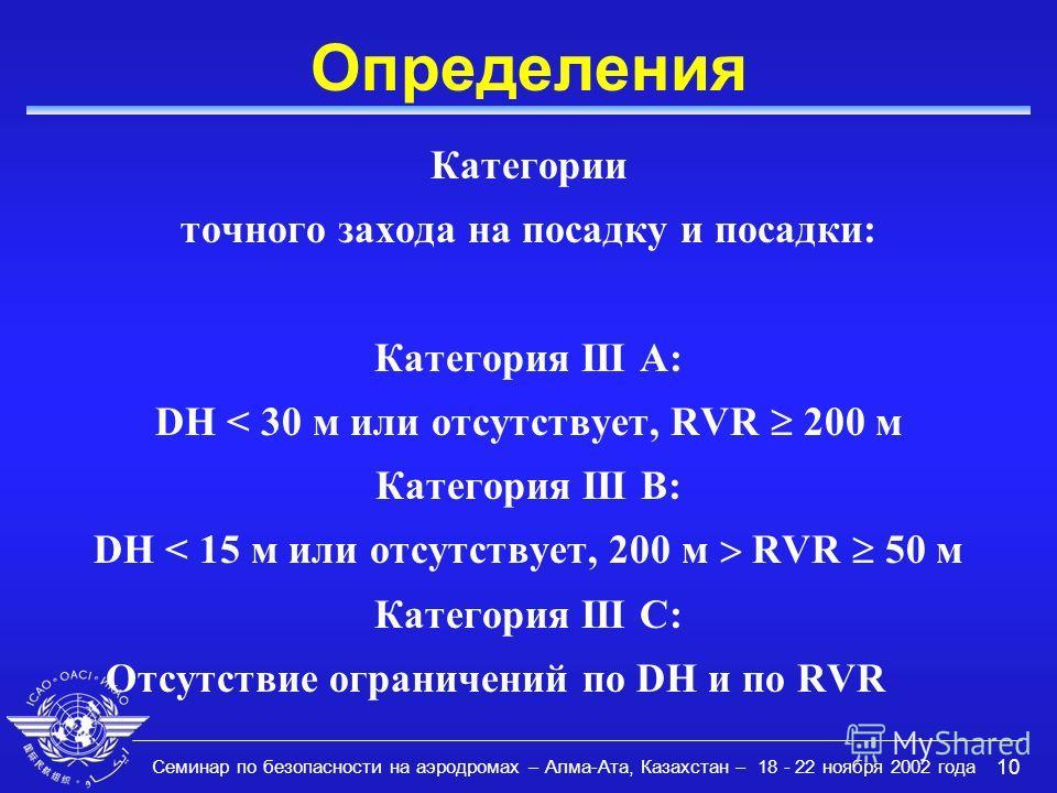 Семинар по безопасности на аэродромах – Алма-Ата, Казахстан – 18 - 22 ноября 2002 года 10 Определения Категории точного захода на посадку и посадки: Категория III A: DH < 30 м или отсутствует, RVR 200 м Категория III B: DH < 15 м или отсутствует, 200