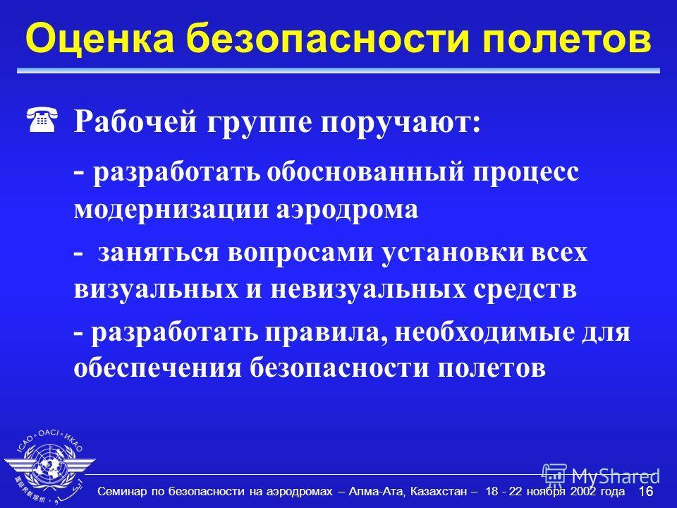 Семинар по безопасности на аэродромах – Алма-Ата, Казахстан – 18 - 22 ноября 2002 года 16 Оценка безопасности полетов (Рабочей группе поручают: - разработать обоснованный процесс модернизации аэродрома - заняться вопросами установки всех визуальных и