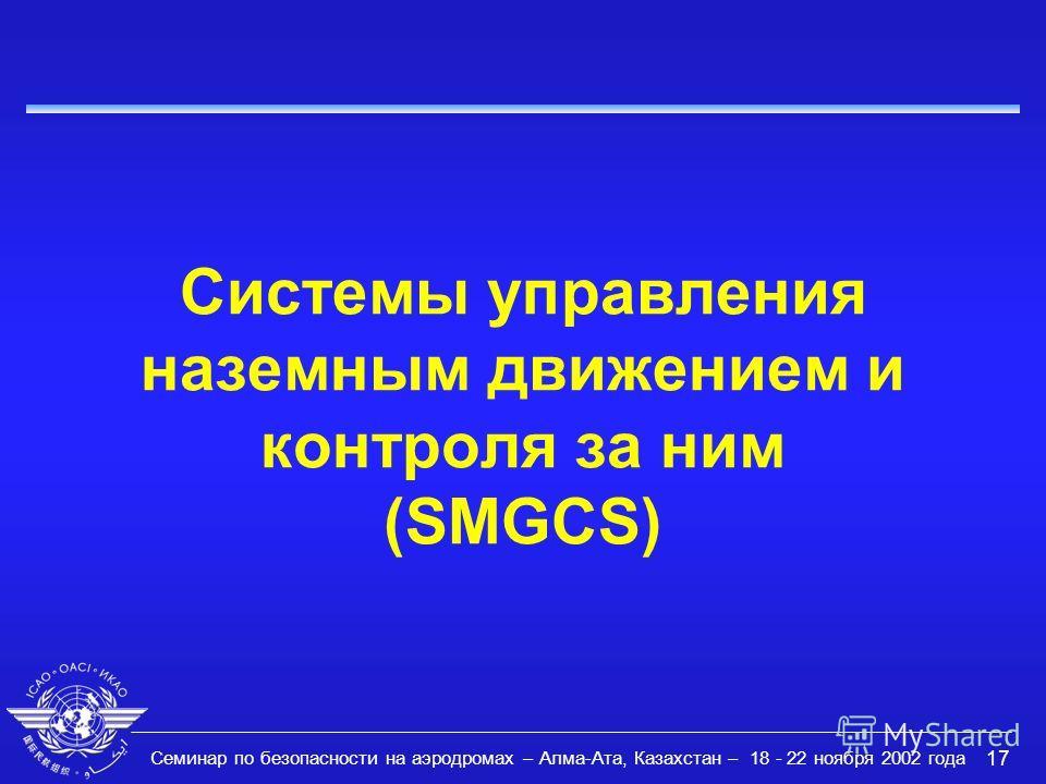 Семинар по безопасности на аэродромах – Алма-Ата, Казахстан – 18 - 22 ноября 2002 года 17 Системы управления наземным движением и контроля за ним (SMGCS)