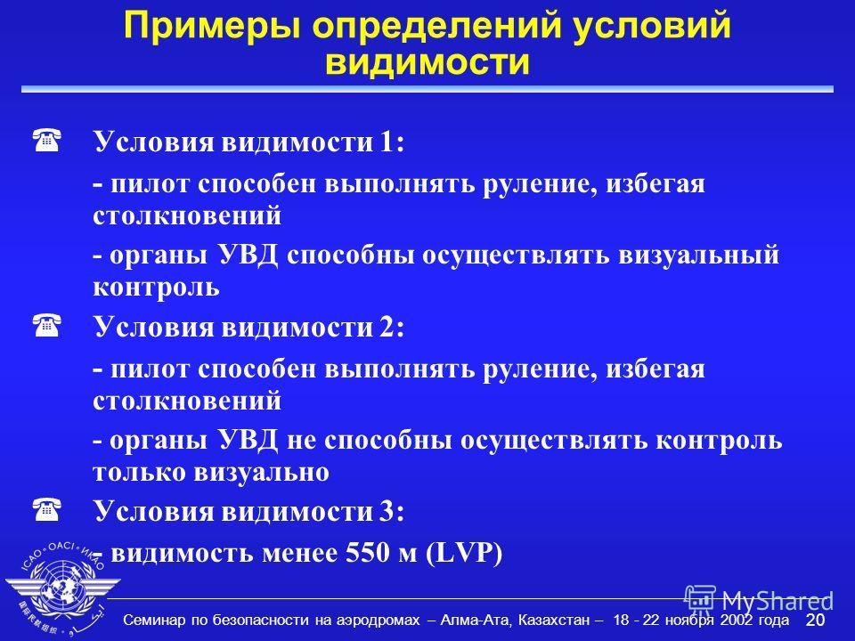 Семинар по безопасности на аэродромах – Алма-Ата, Казахстан – 18 - 22 ноября 2002 года 20 Примеры определений условий видимости (Условия видимости 1: - пилот способен выполнять руление, избегая столкновений - органы УВД способны осуществлять визуальн