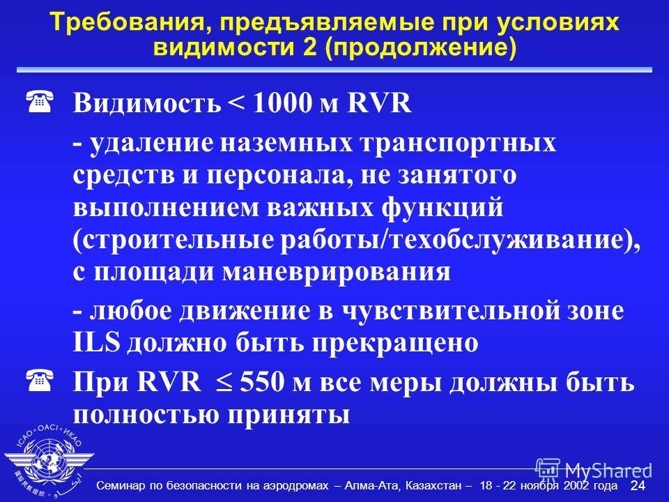 Семинар по безопасности на аэродромах – Алма-Ата, Казахстан – 18 - 22 ноября 2002 года 24 Требования, предъявляемые при условиях видимости 2 (продолжение) (Видимость < 1000 м RVR - удаление наземных транспортных средств и персонала, не занятого выпол