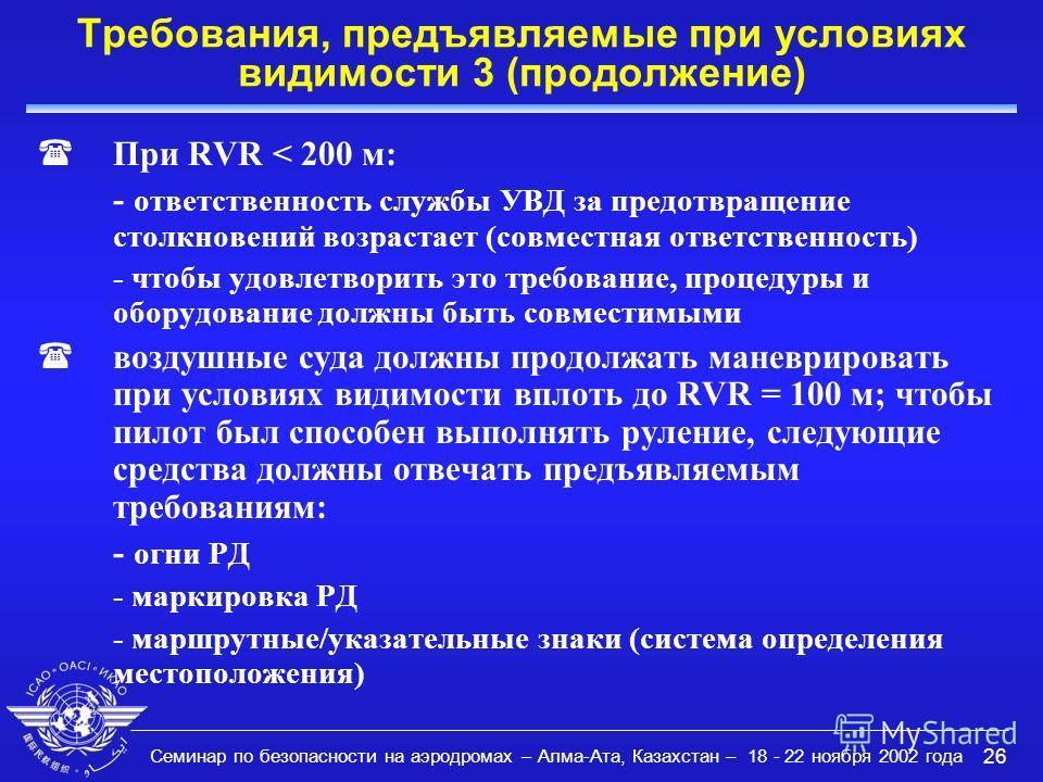 Семинар по безопасности на аэродромах – Алма-Ата, Казахстан – 18 - 22 ноября 2002 года 26 Требования, предъявляемые при условиях видимости 3 (продолжение) (При RVR < 200 м: - ответственность службы УВД за предотвращение столкновений возрастает (совме