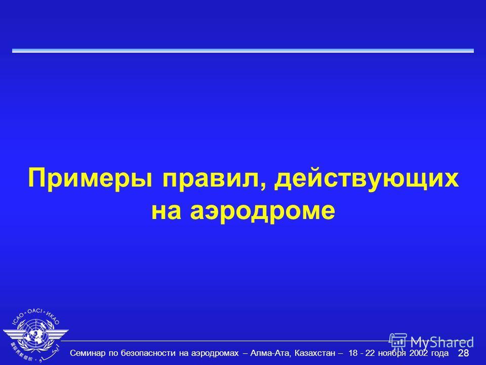 Семинар по безопасности на аэродромах – Алма-Ата, Казахстан – 18 - 22 ноября 2002 года 28 Примеры правил, действующих на аэродроме