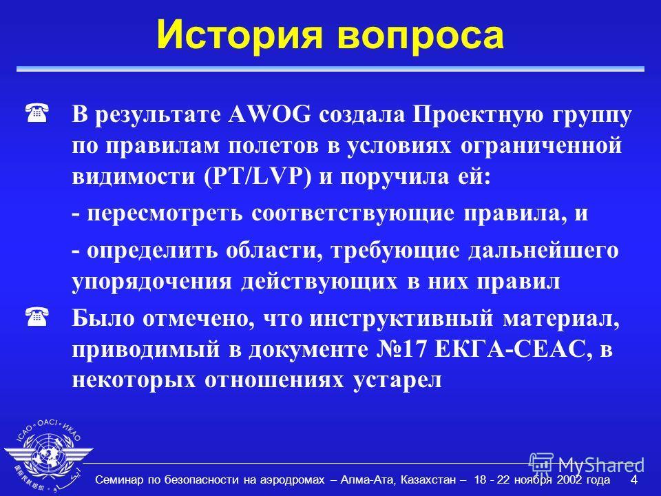 Семинар по безопасности на аэродромах – Алма-Ата, Казахстан – 18 - 22 ноября 2002 года 4 История вопроса (В результате AWOG создала Проектную группу по правилам полетов в условиях ограниченной видимости (PT/LVP) и поручила ей: - пересмотреть соответс