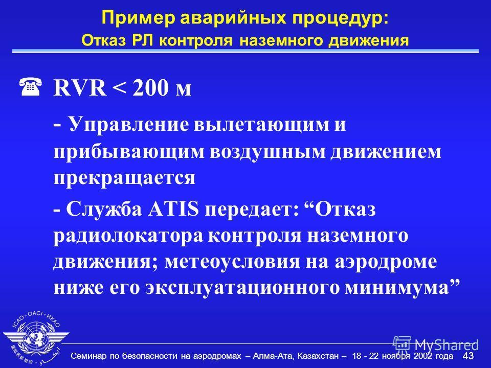 Семинар по безопасности на аэродромах – Алма-Ата, Казахстан – 18 - 22 ноября 2002 года 43 Пример аварийных процедур: Отказ РЛ контроля наземного движения (RVR < 200 м - Управление вылетающим и прибывающим воздушным движением прекращается - Служба ATI