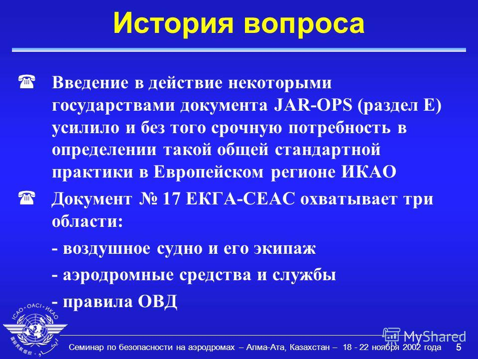 Семинар по безопасности на аэродромах – Алма-Ата, Казахстан – 18 - 22 ноября 2002 года 5 История вопроса (Введение в действие некоторыми государствами документа JAR-OPS (раздел Е) усилило и без того срочную потребность в определении такой общей станд