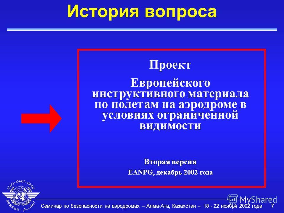 Семинар по безопасности на аэродромах – Алма-Ата, Казахстан – 18 - 22 ноября 2002 года 7 История вопроса Проект Европейского инструктивного материала по полетам на аэродроме в условиях ограниченной видимости Вторая версия EANPG, декабрь 2002 года