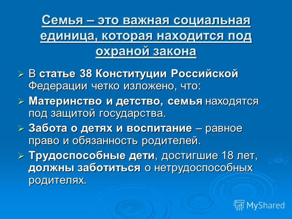 Семья – это важная социальная единица, которая находится под охраной закона В статье 38 Конституции Российской Федерации четко изложено, что: В статье 38 Конституции Российской Федерации четко изложено, что: Материнство и детство, семья находятся под