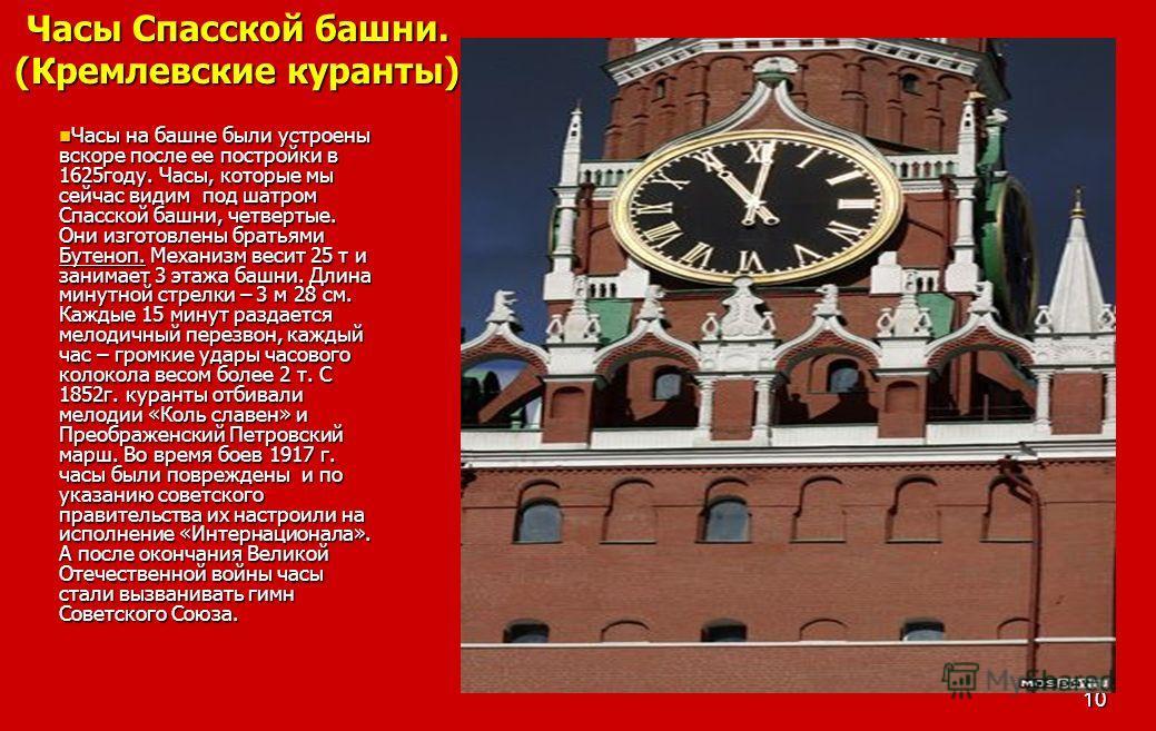 10 Часы Спасской башни. (Кремлевские куранты) Часы на башне были устроены вскоре после ее постройки в 1625году. Часы, которые мы сейчас видим под шатром Спасской башни, четвертые. Они изготовлены братьями Бутеноп. Механизм весит 25 т и занимает 3 эта