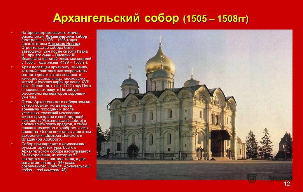 12 Архангельский собор (1505 – 1508гг) На бровке кремлевского холма расположен Архангельский собор (построен в 1505 – 1508 годах архитектором Алевизом Новым). Строительство собора было завершено уже после смерти Ивана III при его сыне – Василии III И