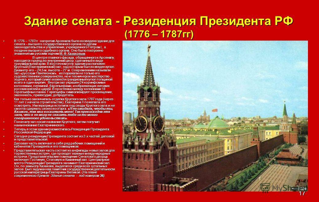 17 Здание сената - Резиденция Президента РФ (1776 – 1787гг) В 1776 – 1787гг. напротив Арсенала было возведено здание для сената – высшего государственного органа по делам законодательства и управления, учрежденного Петром I, а позднее высшего судебно