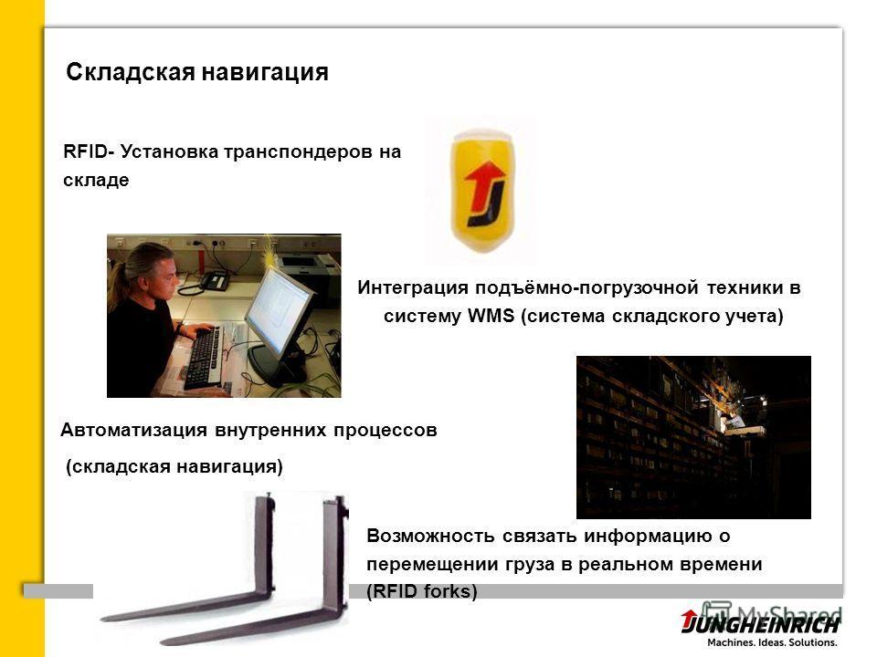 Складская навигация RFID- Установка транспондеров на складе Интеграция подъёмно-погрузочной техники в систему WMS (система складского учета) Автоматизация внутренних процессов (складская навигация) Возможность связать информацию о перемещении груза в