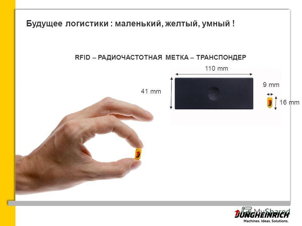 Будущее логистики : маленький, желтый, умный ! RFID – РАДИОЧАСТОТНАЯ МЕТКА – ТРАНСПОНДЕР 110 mm 41 mm 16 mm 9 mm