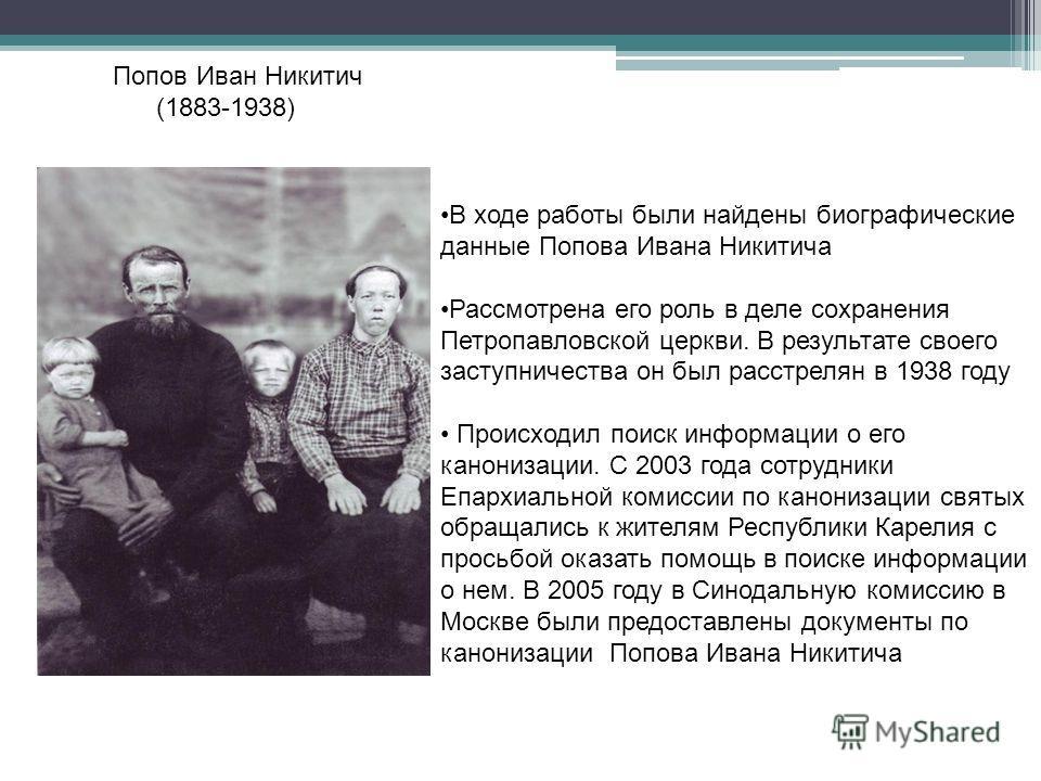 Попов Иван Никитич (1883-1938) В ходе работы были найдены биографические данные Попова Ивана Никитича Рассмотрена его роль в деле сохранения Петропавловской церкви. В результате своего заступничества он был расстрелян в 1938 году Происходил поиск инф