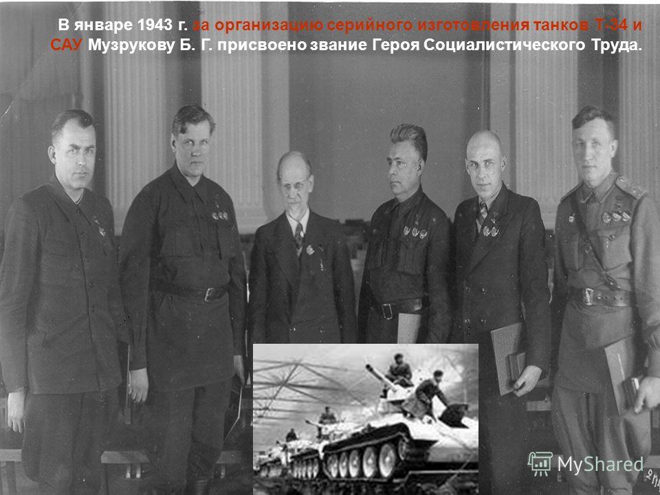 В январе 1943 г. за организацию серийного изготовления танков Т-34 и САУ Музрукову Б. Г. присвоено звание Героя Социалистического Труда.
