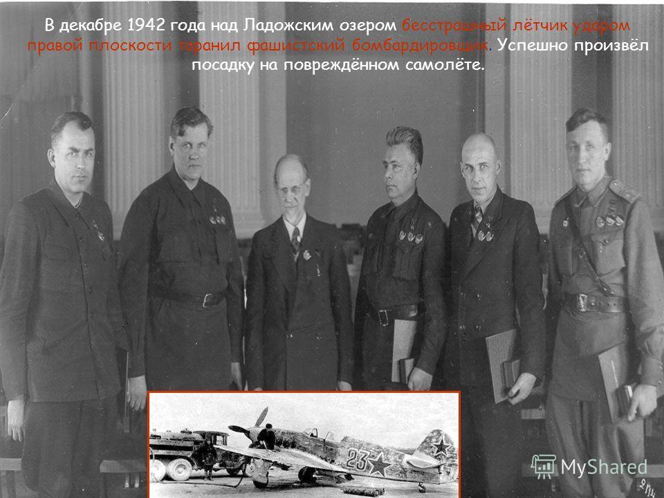 В декабре 1942 года над Ладожским озером бесстрашный лётчик ударом правой плоскости таранил фашистский бомбардировщик. Успешно произвёл посадку на повреждённом самолёте.