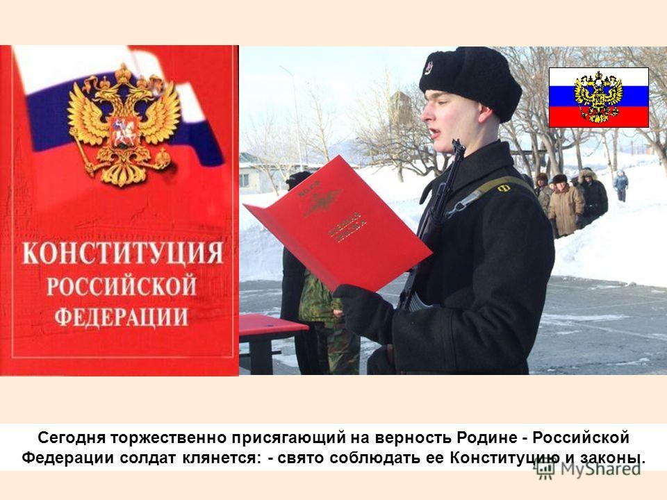 Сегодня торжественно присягающий на верность Родине - Российской Федерации солдат клянется: - свято соблюдать ее Конституцию и законы.