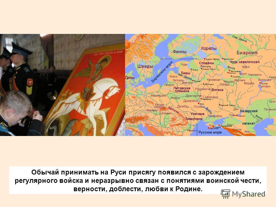 Обычай принимать на Руси присягу появился с зарождением регулярного войска и неразрывно связан с понятиями воинской чести, верности, доблести, любви к Родине.