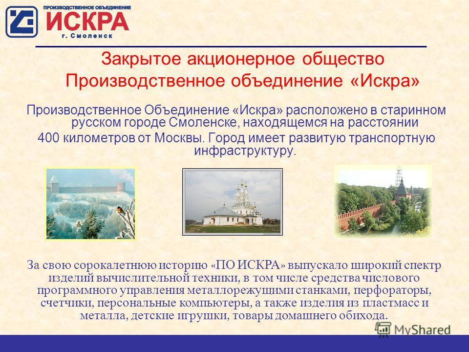 Закрытое акционерное общество Производственное объединение «Искра» Производственное Объединение «Искра» расположено в старинном русском городе Смоленске, находящемся на расстоянии 400 километров от Москвы. Город имеет развитую транспортную инфраструк