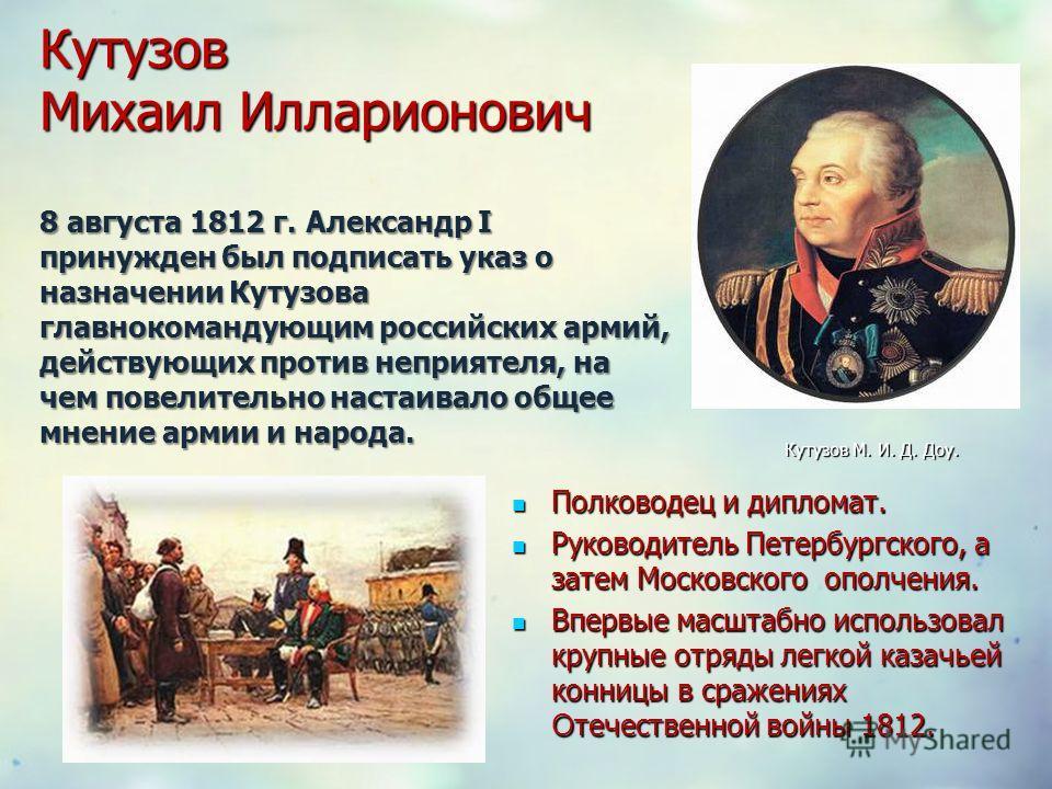 Кутузов Михаил Илларионович 8 августа 1812 г. Александр I принужден был подписать указ о назначении Кутузова главнокомандующим российских армий, действующих против неприятеля, на чем повелительно настаивало общее мнение армии и народа. Полководец и д