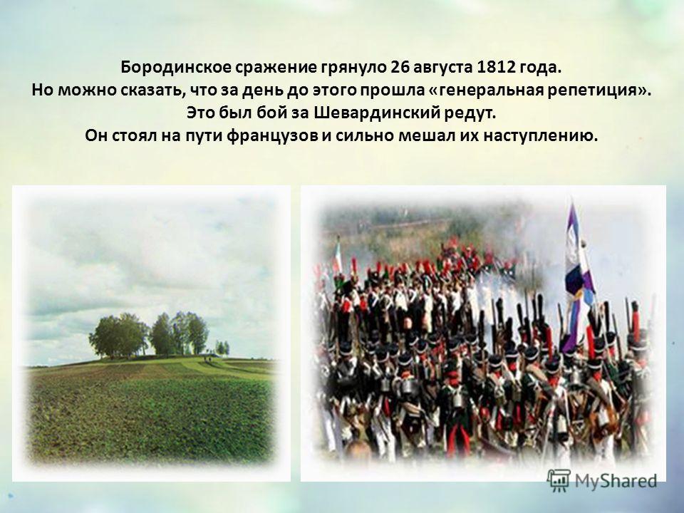 Бородинское сражение грянуло 26 августа 1812 года. Но можно сказать, что за день до этого прошла «генеральная репетиция». Это был бой за Шевардинский редут. Он стоял на пути французов и сильно мешал их наступлению.