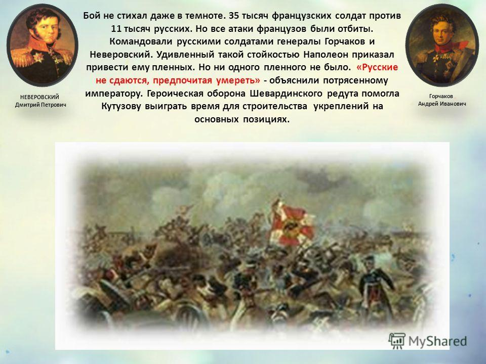 Бой не стихал даже в темноте. З5 тысяч французских солдат против 11 тысяч русских. Но все атаки французов были отбиты. Командовали русскими солдатами генералы Горчаков и Неверовский. Удивленный такой стойкостью Наполеон приказал привести ему пленных.