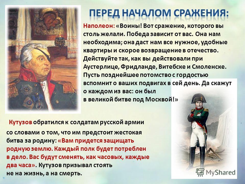 Наполеон: «Воины! Вот сражение, которого вы столь желали. Победа зависит от вас. Она нам необходима; она даст нам все нужное, удобные квартиры и скорое возвращение в отечество. Действуйте так, как вы действовали при Аустерлице, Фридланде, Витебске и