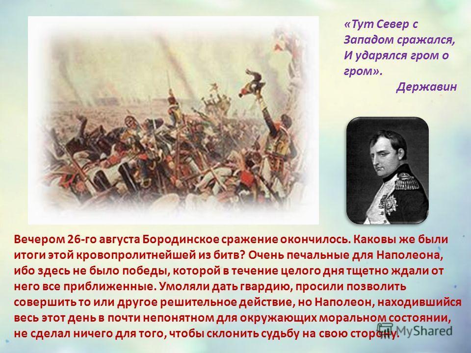 Вечером 26-го августа Бородинское сражение окончилось. Каковы же были итоги этой кровопролитнейшей из битв? Очень печальные для Наполеона, ибо здесь не было победы, которой в течение целого дня тщетно ждали от него все приближенные. Умоляли дать гвар
