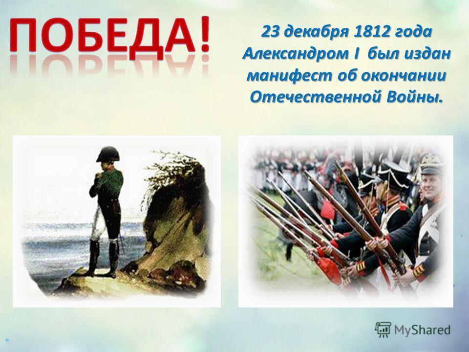 23 декабря 1812 года Александром I был издан манифест об окончании Отечественной Войны.