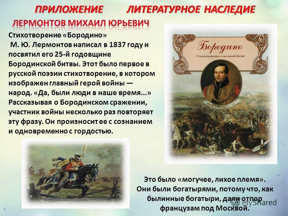 Стихотворение «Бородино» М. Ю. Лермонтов написал в 1837 году и посвятил его 25-й годовщине Бородинской битвы. Этот было первое в русской поэзии стихотворение, в котором изображен главный герой войны народ. «Да, были люди в наше время...» Рассказывая