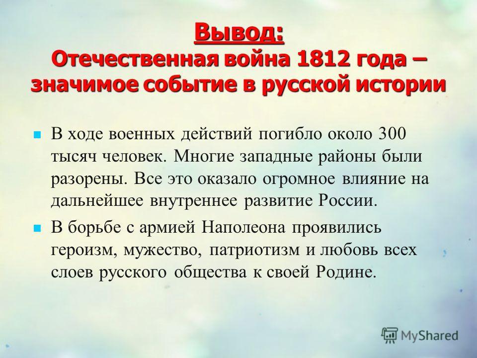 Вывод: Отечественная война 1812 года – значимое событие в русской истории В ходе военных действий погибло около 300 тысяч человек. Многие западные районы были разорены. Все это оказало огромное влияние на дальнейшее внутреннее развитие России. В борь