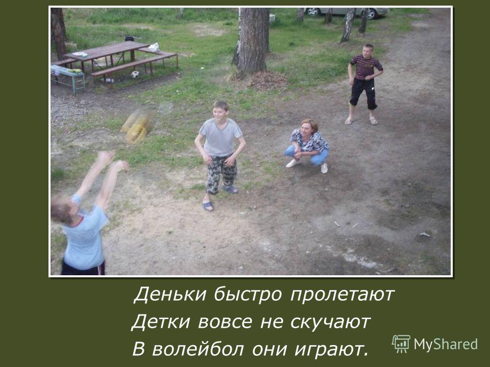 Деньки быстро пролетают Детки вовсе не скучают В волейбол они играют.