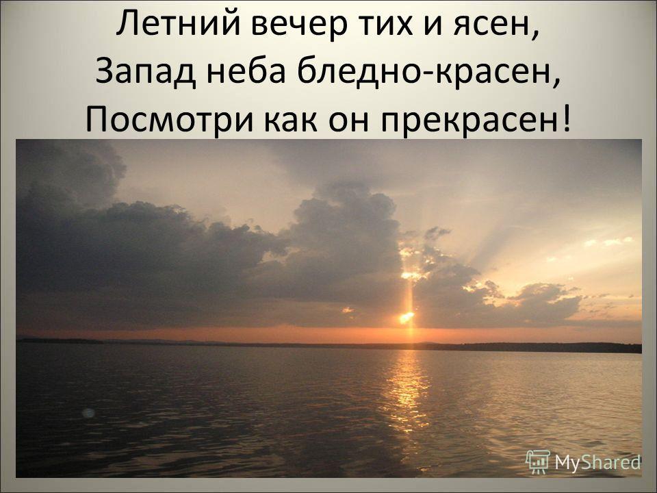 Летний вечер тих и ясен, Запад неба бледно-красен, Посмотри как он прекрасен!