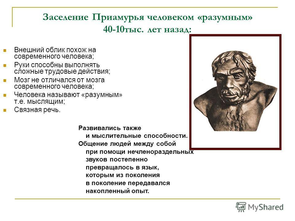 Заселение Приамурья человеком «разумным» 40-10тыс. лет назад: Внешний облик похож на современного человека; Руки способны выполнять сложные трудовые действия; Мозг не отличался от мозга современного человека; Человека называют «разумным» т.е. мыслящи