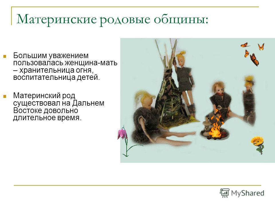 Материнские родовые общины: Большим уважением пользовалась женщина-мать – хранительница огня, воспитательница детей. Материнский род существовал на Дальнем Востоке довольно длительное время.