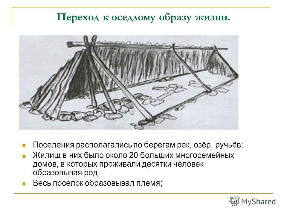 Переход к оседлому образу жизни. Поселения располагались по берегам рек, озёр, ручьёв; Жилищ в них было около 20 больших многосемейных домов, в которых проживали десятки человек образовывая род; Весь поселок образовывал племя;