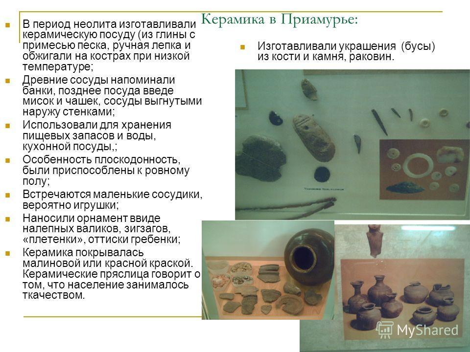 Керамика в Приамурье: В период неолита изготавливали керамическую посуду (из глины с примесью песка, ручная лепка и обжигали на кострах при низкой температуре; Древние сосуды напоминали банки, позднее посуда введе мисок и чашек, сосуды выгнутыми нару