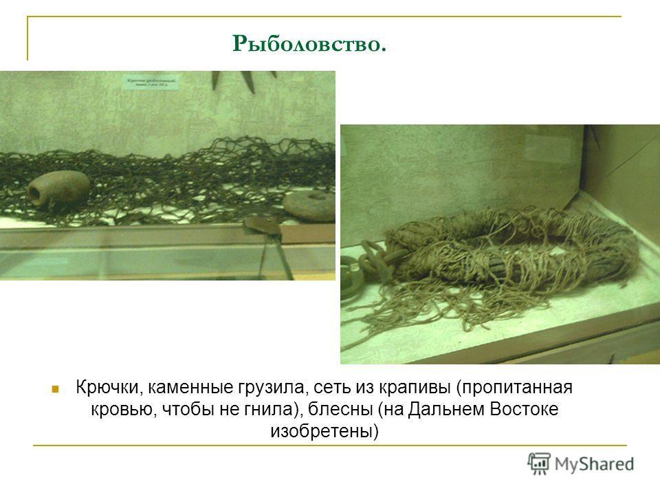 Рыболовство. Крючки, каменные грузила, сеть из крапивы (пропитанная кровью, чтобы не гнила), блесны (на Дальнем Востоке изобретены)