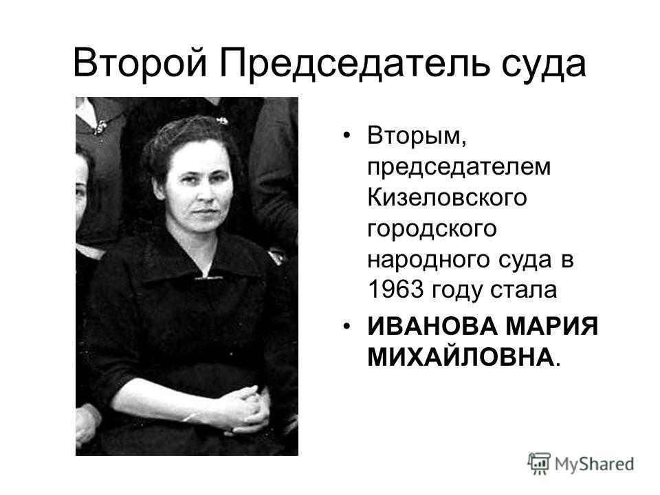 Второй Председатель суда Вторым, председателем Кизеловского городского народного суда в 1963 году стала ИВАНОВА МАРИЯ МИХАЙЛОВНА.