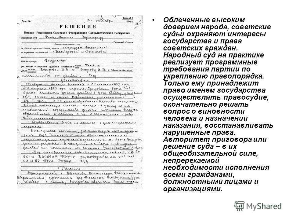 Облеченные высоким доверием народа, советские судьи охраняют интересы государства и права советских граждан. Народный суд на практике реализует программные требования партии по укреплению правопорядка. Только ему принадлежит право именем государства