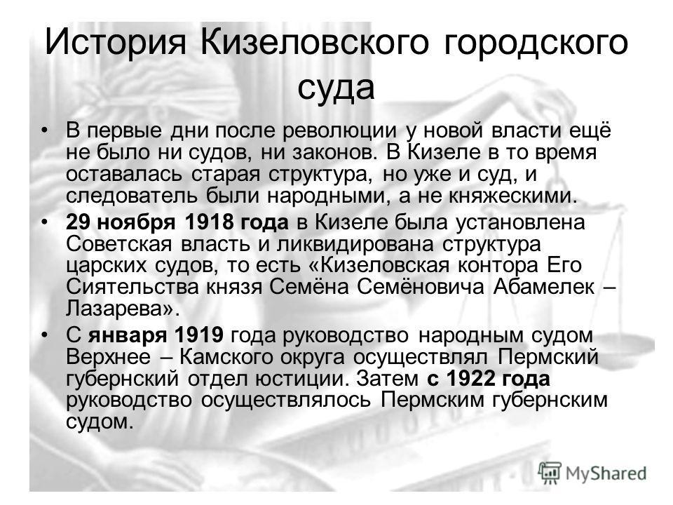 История Кизеловского городского суда В первые дни после революции у новой власти ещё не было ни судов, ни законов. В Кизеле в то время оставалась старая структура, но уже и суд, и следователь были народными, а не княжескими. 29 ноября 1918 года в Киз