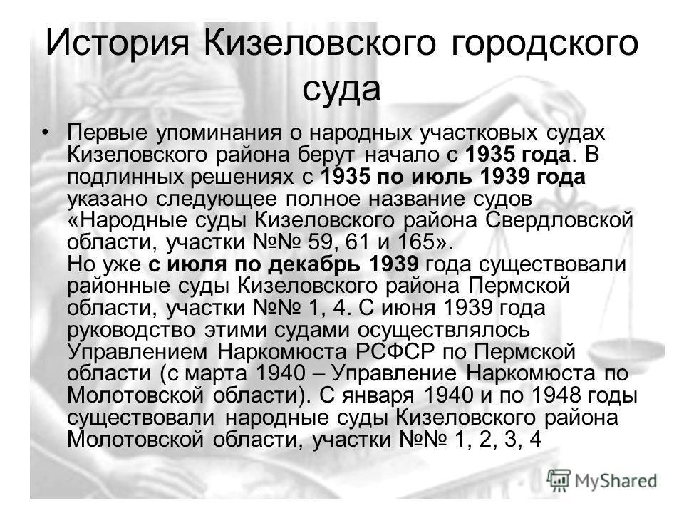 История Кизеловского городского суда Первые упоминания о народных участковых судах Кизеловского района берут начало с 1935 года. В подлинных решениях с 1935 по июль 1939 года указано следующее полное название судов «Народные суды Кизеловского района