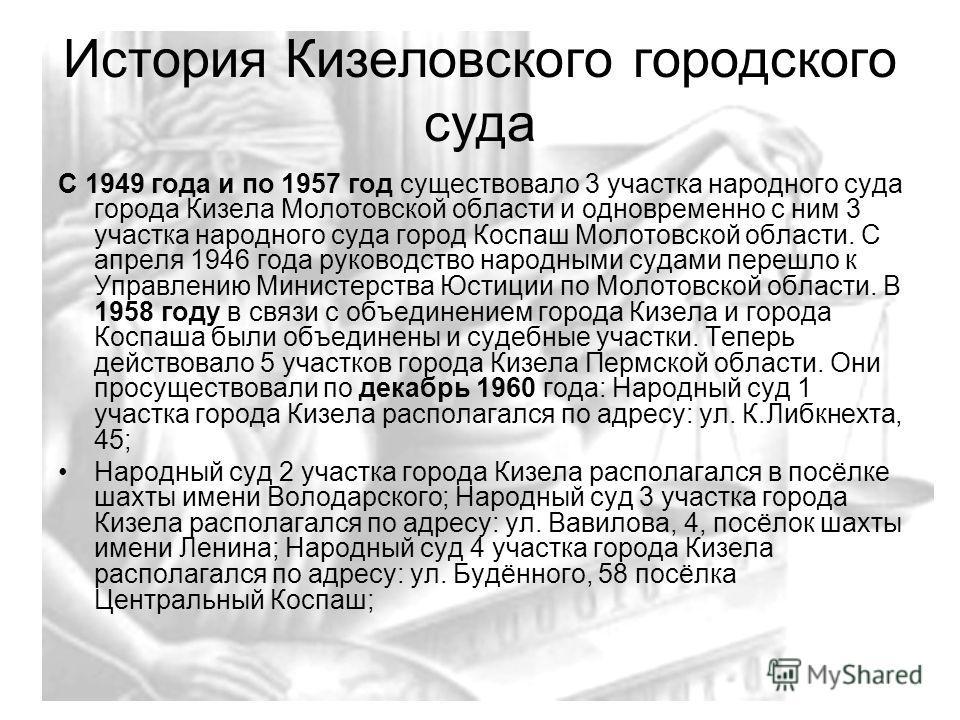 История Кизеловского городского суда С 1949 года и по 1957 год существовало 3 участка народного суда города Кизела Молотовской области и одновременно с ним 3 участка народного суда город Коспаш Молотовской области. С апреля 1946 года руководство наро