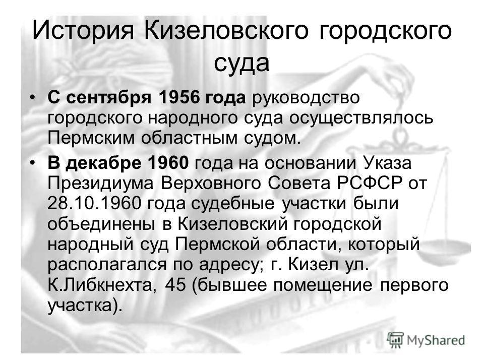 История Кизеловского городского суда С сентября 1956 года руководство городского народного суда осуществлялось Пермским областным судом. В декабре 1960 года на основании Указа Президиума Верховного Совета РСФСР от 28.10.1960 года судебные участки был