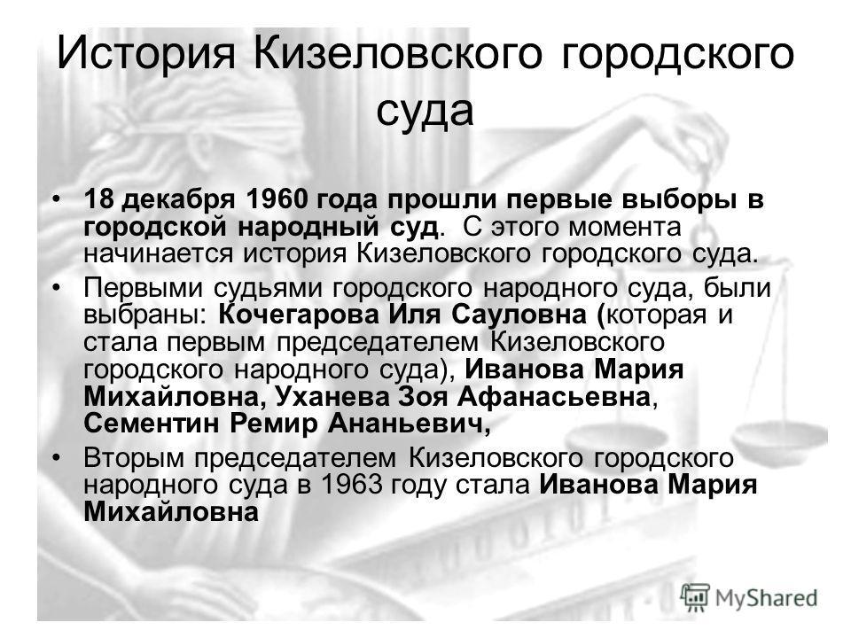 История Кизеловского городского суда 18 декабря 1960 года прошли первые выборы в городской народный суд. С этого момента начинается история Кизеловского городского суда. Первыми судьями городского народного суда, были выбраны: Кочегарова Иля Сауловна