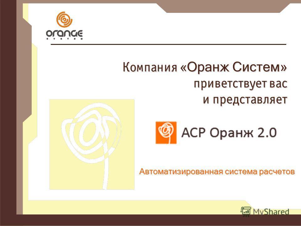Компания « Оранж Систем» приветствует вас и представляет Автоматизированная система расчетов