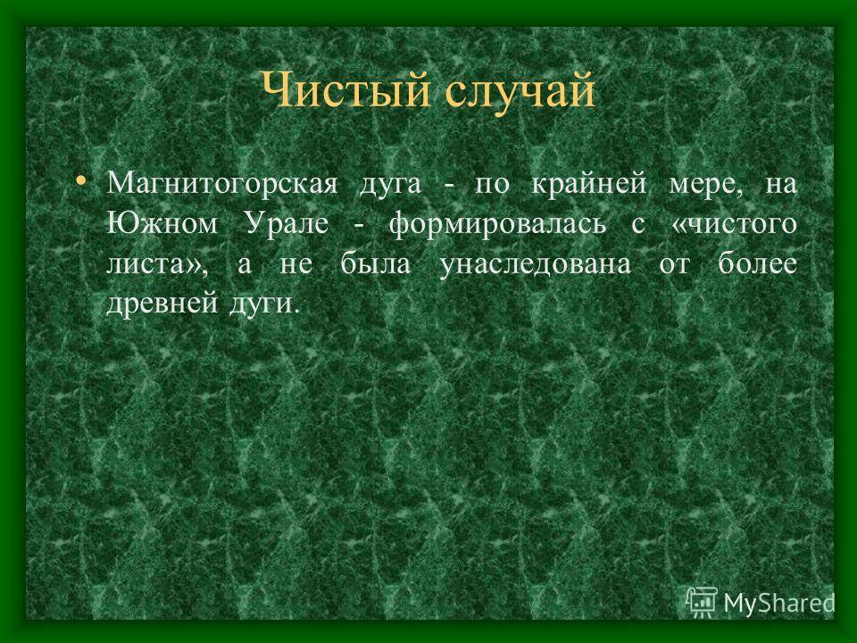 Чистый случай Магнитогорская дуга - по крайней мере, на Южном Урале - формировалась с «чистого листа», а не была унаследована от более древней дуги.
